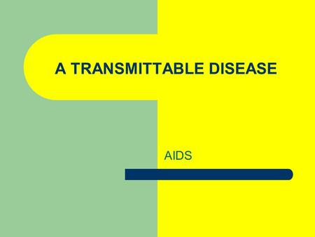 A TRANSMITTABLE DISEASE AIDS. WHY AIDS? Geographers are concerned with the Geography of AIDS because it has not spread evenly throughout the world and.