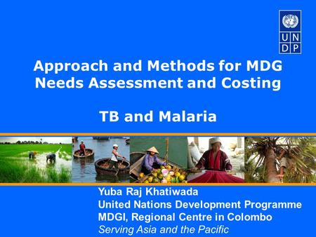 Yuba Raj Khatiwada United Nations Development Programme MDGI, Regional Centre in Colombo Serving Asia and the Pacific Approach and Methods for MDG Needs.