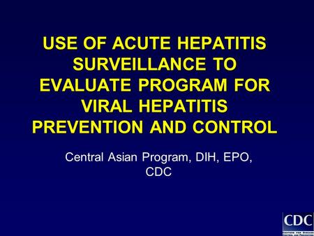 USE OF ACUTE HEPATITIS SURVEILLANCE TO EVALUATE PROGRAM FOR VIRAL HEPATITIS PREVENTION AND CONTROL Central Asian Program, DIH, EPO, CDC.