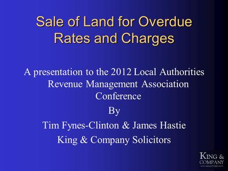 Sale of Land for Overdue Rates and Charges A presentation to the 2012 Local Authorities Revenue Management Association Conference By Tim Fynes-Clinton.