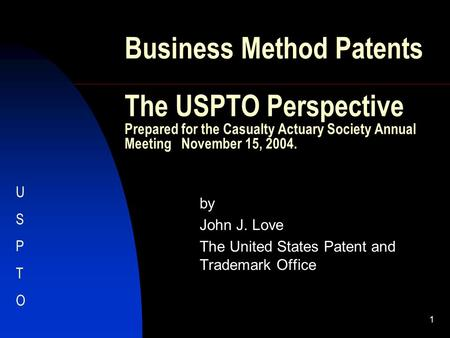 1 Business Method Patents The USPTO Perspective Prepared for the Casualty Actuary Society Annual Meeting November 15, 2004. by John J. Love The United.