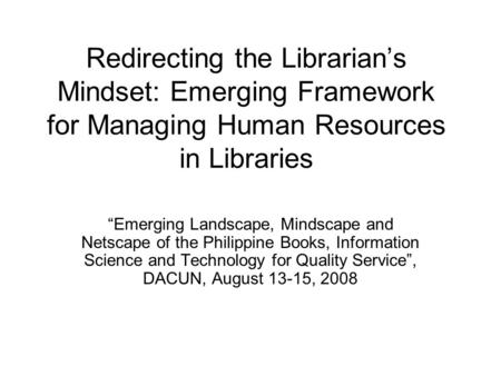 "Redirecting the Librarian's Mindset: Emerging Framework for Managing Human Resources in Libraries ""Emerging Landscape, Mindscape and Netscape of the Philippine."