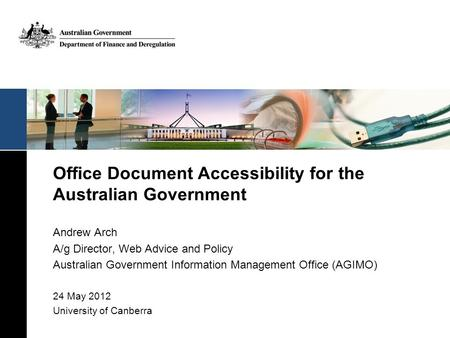 Office Document Accessibility for the Australian Government Andrew Arch A/g Director, Web Advice and Policy Australian Government Information Management.