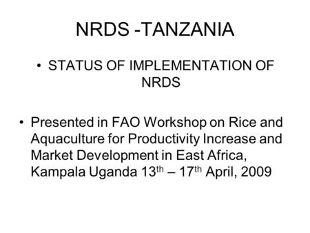 NRDS -TANZANIA STATUS OF IMPLEMENTATION OF NRDS Presented in FAO Workshop on Rice and Aquaculture for Productivity Increase and Market Development in East.