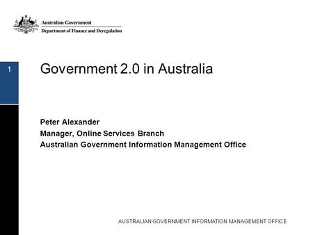 Government 2.0 in Australia Peter Alexander Manager, Online Services Branch Australian Government Information Management Office 1 AUSTRALIAN GOVERNMENT.