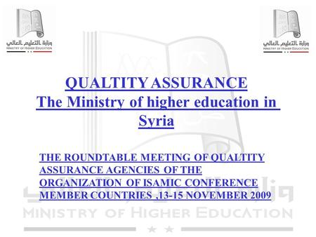 1 QUALTITY ASSURANCE The Ministry of higher education in Syria THE ROUNDTABLE MEETING OF QUALTITY ASSURANCE AGENCIES OF THE ORGANIZATION OF ISAMIC CONFERENCE.