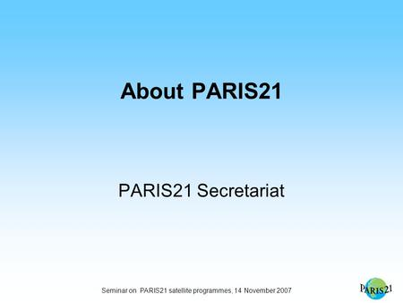 Seminar on PARIS21 satellite programmes, 14 November 2007 About PARIS21 PARIS21 Secretariat.