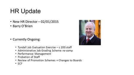 HR Update New HR Director – 02/01/2015 Barry O'Brien Currently Ongoing: Tyndall Job Evaluation Exercise – c 200 staff Administrative Job Grading Scheme.