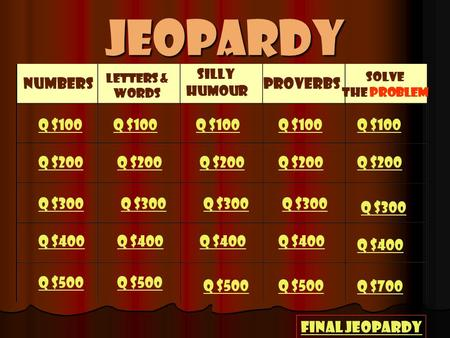 Jeopardy Numbers Letters & Words Silly Humour Proverbs Solve the problem Q $100 Q $200 Q $300 Q $400 Q $500 Q $100 Q $200 Q $300 Q $400 Q $500 Q $700.