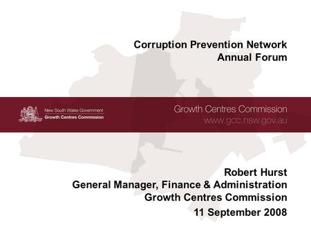 1 Growth Centres Commission www.gcc.nsw.gov.au Corruption Prevention Network – Annual Forum 11 September 2008 Corruption Prevention Network Annual Forum.