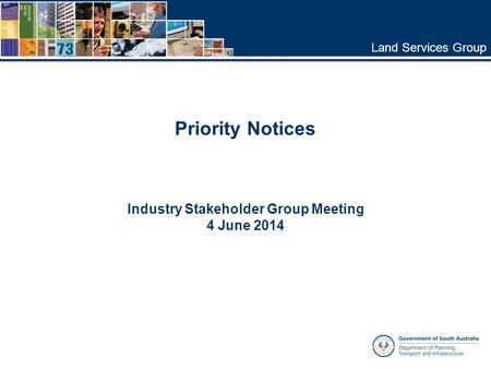 Land Services Group Industry Stakeholder Group Meeting 4 June 2014 Priority Notices.