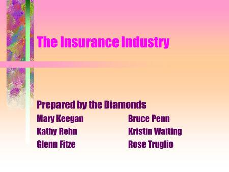 The Insurance Industry Prepared by the Diamonds Mary KeeganBruce Penn Kathy RehnKristin Waiting Glenn FitzeRose Truglio.