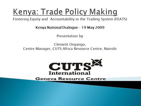 Fostering Equity and Accountability in the Trading System (FEATS) Kenya National Dialogue – 19 May 2009 Presentation by Clement Onyango, Centre Manager,