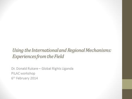 Using the International and Regional Mechanisms: Experiences from the Field Dr. Donald Rukare – Global Rights Uganda PILAC workshop 6 th February 2014.