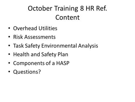 October Training 8 HR Ref. Content Overhead Utilities Risk Assessments Task Safety Environmental Analysis Health and Safety Plan Components of a HASP Questions?