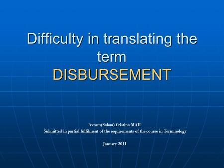Difficulty in translating the term DISBURSEMENT Avram(Sabau) Cristina MAII Submitted in partial fulfilment of the requirements of the course in Terminology.