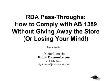 RDA Pass-Throughs: How to Comply with AB 1389 Without Giving Away the Store (Or Losing Your Mind!) Presented by: Dante Gumucio Public Economics, Inc. 714-647-6242.