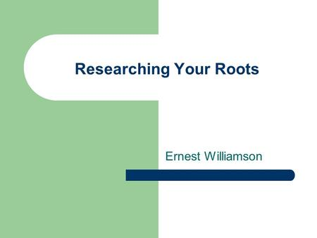 Researching Your Roots Ernest Williamson. How do I start? To start your research you ask your parents about their parents, their brothers and sisters,
