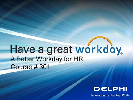 A Better Workday for HR Course # 301. Delphi Confidential Have a great Lets get to know each other better Please share some details about yourself: Name.