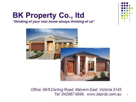 "1 BK Property Co., ltd ""thinking of your new home always thinking of us"" Office: 99/9 Darling Road, Malvern East, Victoria 3145 Tel: 042987 9999, www.bkprob.com.au."