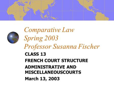Comparative Law Spring 2003 Professor Susanna Fischer CLASS 13 FRENCH COURT STRUCTURE ADMINISTRATIVE AND MISCELLANEOUSCOURTS March 13, 2003.