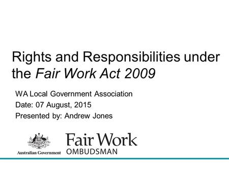 Rights and Responsibilities under the Fair Work Act 2009 WA Local Government Association Date: 07 August, 2015 Presented by: Andrew Jones.