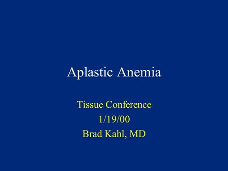 Aplastic Anemia Tissue Conference 1/19/00 Brad Kahl, MD.