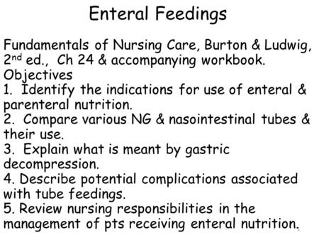 Enteral Feedings Fundamentals of Nursing Care, Burton & Ludwig, 2nd ed., Ch 24 & accompanying workbook. Objectives 1. Identify the indications for use.