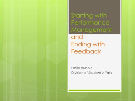 Starting with Performance Management and Ending with Feedback Leslie Hubble, Division of Student Affairs.