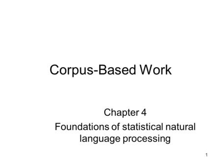 1 Corpus-Based Work Chapter 4 Foundations of statistical natural language processing.