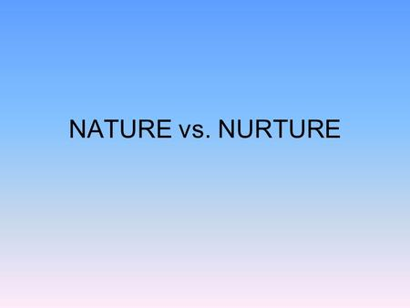 NATURE vs. NURTURE. What makes you you? Is human behavior instinctive or is it learned? How does our individual heredity predispose our differing personalities,