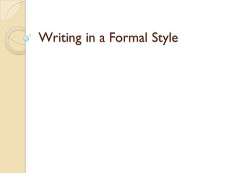 "Writing in a Formal Style. Things to remember when writing a school paper in the ""formal style"": 1.Do not use 1 st person pronouns(I and we) or 2 nd person."