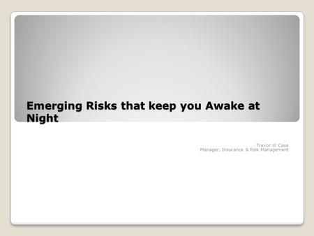 Emerging Risks that keep you Awake at Night Trevor W Case Manager, Insurance & Risk Management.