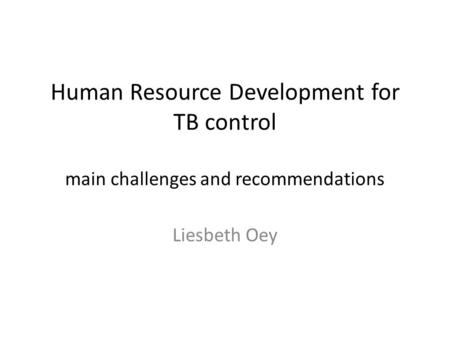 Human Resource Development for TB control main challenges and recommendations Liesbeth Oey.