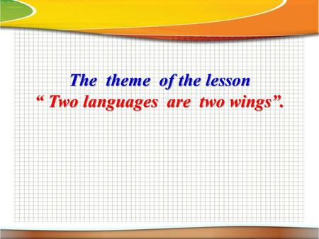"The theme of the lesson "" Two languages are two wings""."