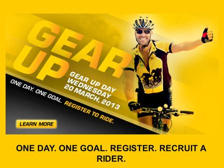 ONE DAY. ONE GOAL. REGISTER. RECRUIT A RIDER.. Gear Up Day is one day with a simple goal: register or recruit a Rider by 20 March, 2013. Imagine the incredible.