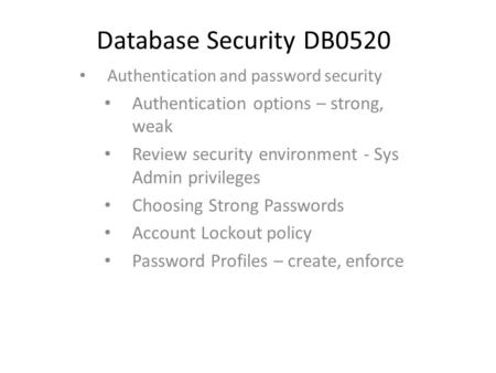 Database Security DB0520 Authentication and password security Authentication options – strong, weak Review security environment - Sys Admin privileges.