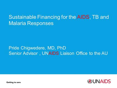 Sustainable Financing for the AIDS, TB and Malaria Responses Pride Chigwedere, MD, PhD Senior Advisor, UNAIDS Liaison Office to the AU.