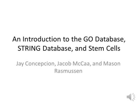 An Introduction to the GO Database, STRING Database, and Stem Cells Jay Concepcion, Jacob McCaa, and Mason Rasmussen.