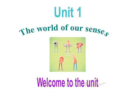 Unit 1 The world of our senses Welcome to the unit.