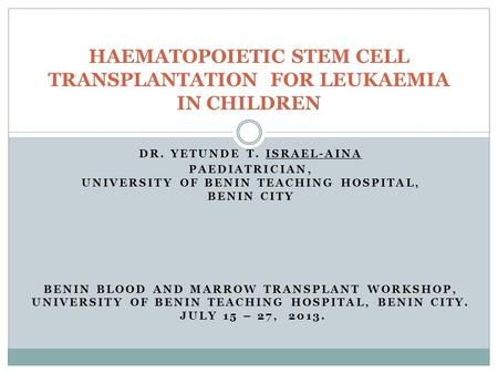 DR. YETUNDE T. ISRAEL-AINA PAEDIATRICIAN, UNIVERSITY OF BENIN TEACHING HOSPITAL, BENIN CITY BENIN BLOOD AND MARROW TRANSPLANT WORKSHOP, UNIVERSITY OF BENIN.