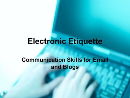Electronic Etiquette Communication Skills for Email and Blogs.