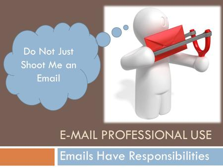 E-MAIL PROFESSIONAL USE Emails Have Responsibilities Do Not Just Shoot Me an Email.