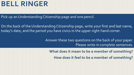 BELL RINGER What does it mean to be a member of something? How does it feel to be a member of something? Pick up an Understanding Citizenship page and.