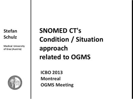 SNOMED CT's Condition / Situation approach related to OGMS Stefan Schulz Medical University of Graz (Austria) ICBO 2013 Montreal OGMS Meeting.