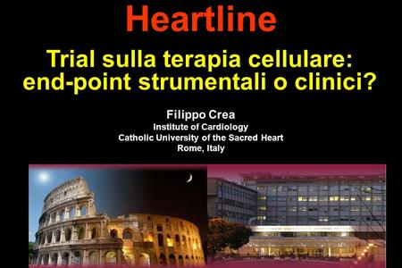 Filippo Crea Institute of Cardiology Catholic University of the Sacred Heart Rome, Italy Heartline Trial sulla terapia cellulare: end-point strumentali.