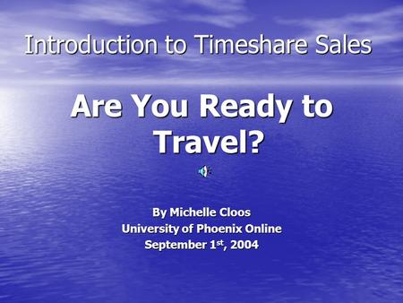 Introduction to Timeshare Sales Are You Ready to Travel? By Michelle Cloos University of Phoenix Online September 1 st, 2004.
