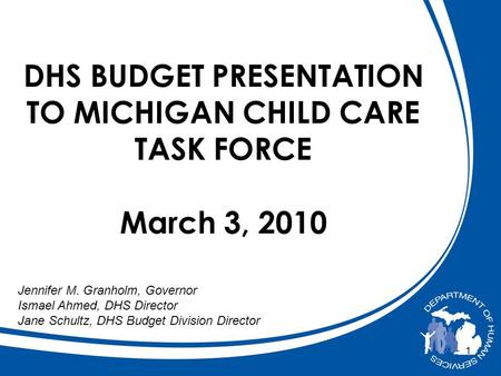 1 DHS BUDGET PRESENTATION TO MICHIGAN CHILD CARE TASK FORCE March 3, 2010 Jennifer M. Granholm, Governor Ismael Ahmed, DHS Director Jane Schultz, DHS Budget.