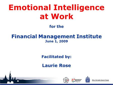 Office of the Auditor General of Canada Emotional Intelligence at Work for the Financial Management Institute June 1, 2009 Facilitated by: Laurie Rose.