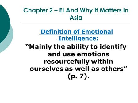 "Chapter 2 – EI And Why It Matters In Asia Definition of Emotional Intelligence: ""Mainly the ability to identify and use emotions resourcefully within ourselves."